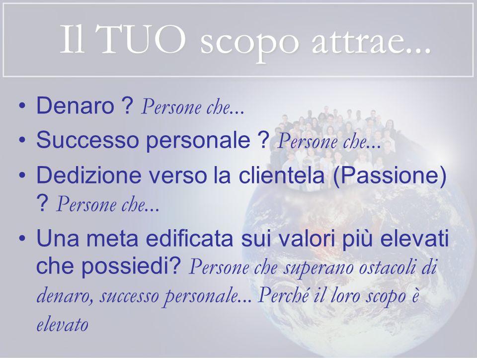 Il TUO scopo attrae... Denaro ? Persone che... Successo personale ? Persone che... Dedizione verso la clientela (Passione) ? Persone che... Una meta e