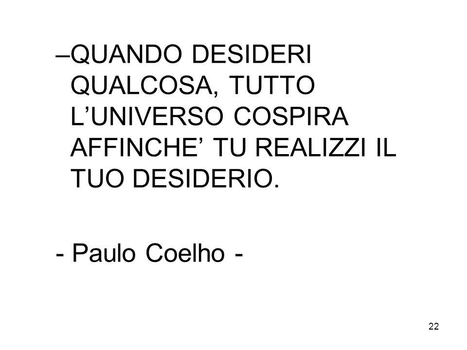 22 –QUANDO DESIDERI QUALCOSA, TUTTO LUNIVERSO COSPIRA AFFINCHE TU REALIZZI IL TUO DESIDERIO. - Paulo Coelho -