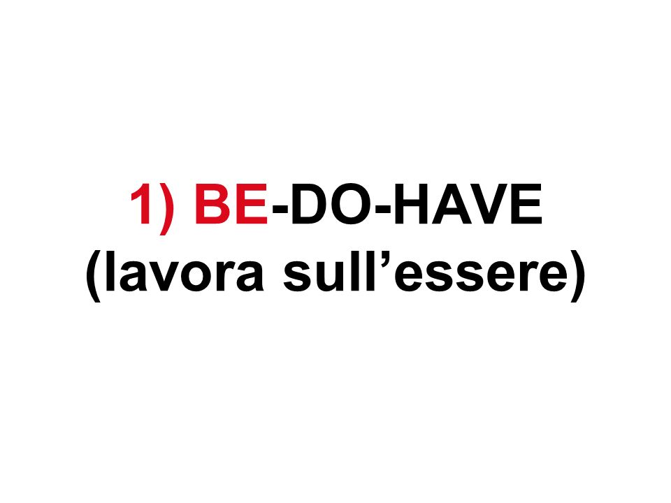 1) BE-DO-HAVE (lavora sullessere)