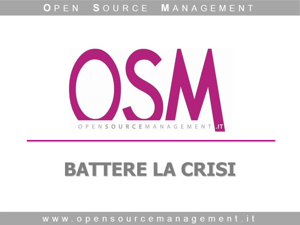 BATTERE LA CRISI www.opensourcemanagement.it O PEN S OURCE M ANAGEMENT
