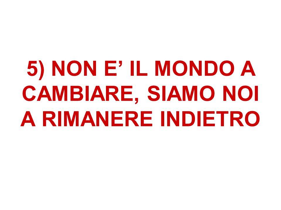 5) NON E IL MONDO A CAMBIARE, SIAMO NOI A RIMANERE INDIETRO