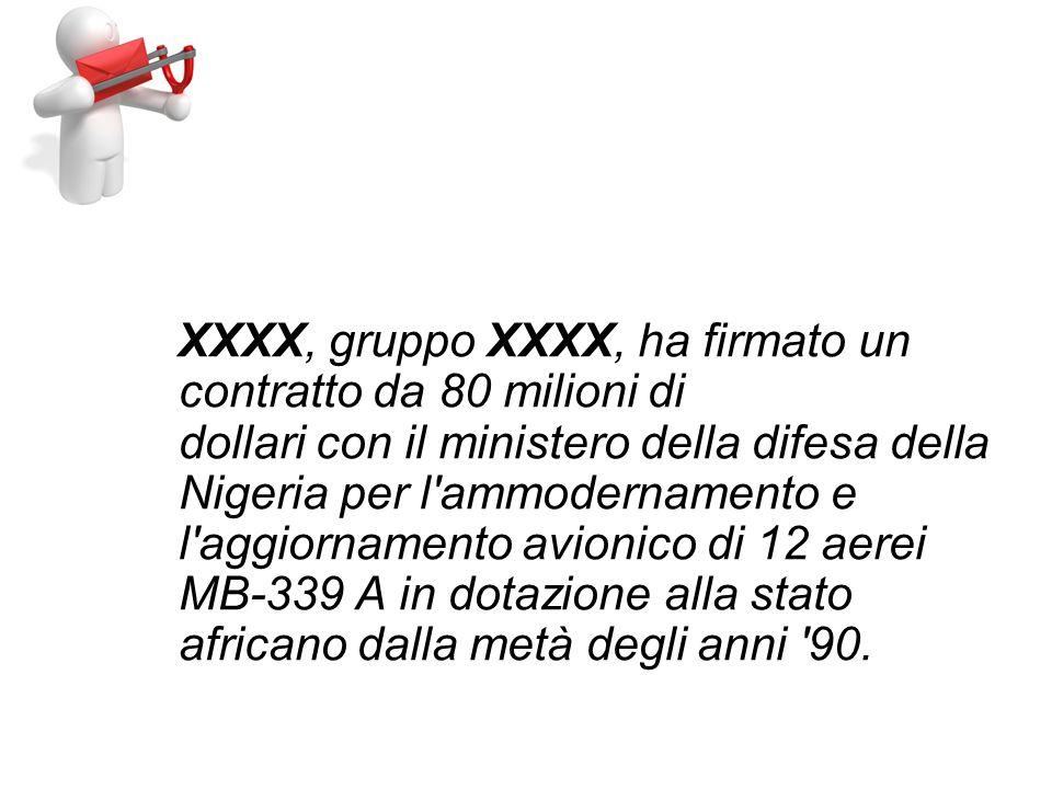 XXXX, gruppo XXXX, ha firmato un contratto da 80 milioni di dollari con il ministero della difesa della Nigeria per l ammodernamento e l aggiornamento avionico di 12 aerei MB-339 A in dotazione alla stato africano dalla metà degli anni 90.