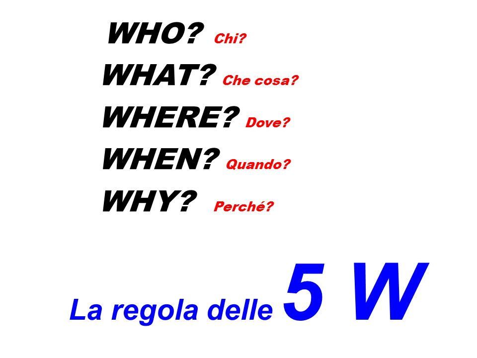 WHO Chi WHAT Che cosa WHERE Dove WHEN Quando WHY Perché La regola delle 5 W