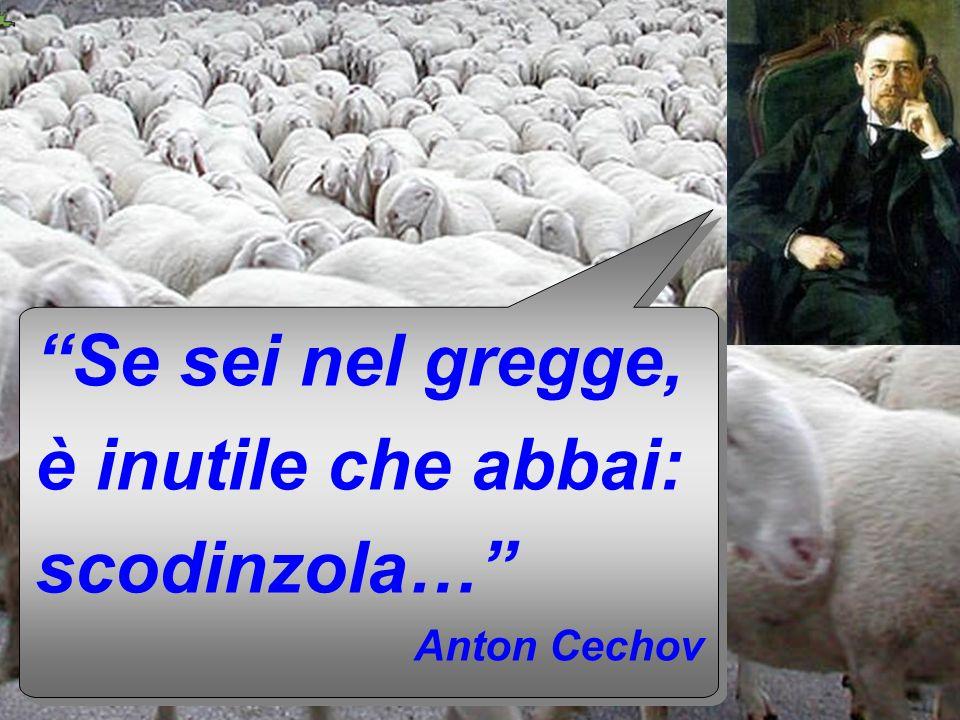 Se sei nel gregge, è inutile che abbai: scodinzola… Anton Cechov Se sei nel gregge, è inutile che abbai: scodinzola… Anton Cechov