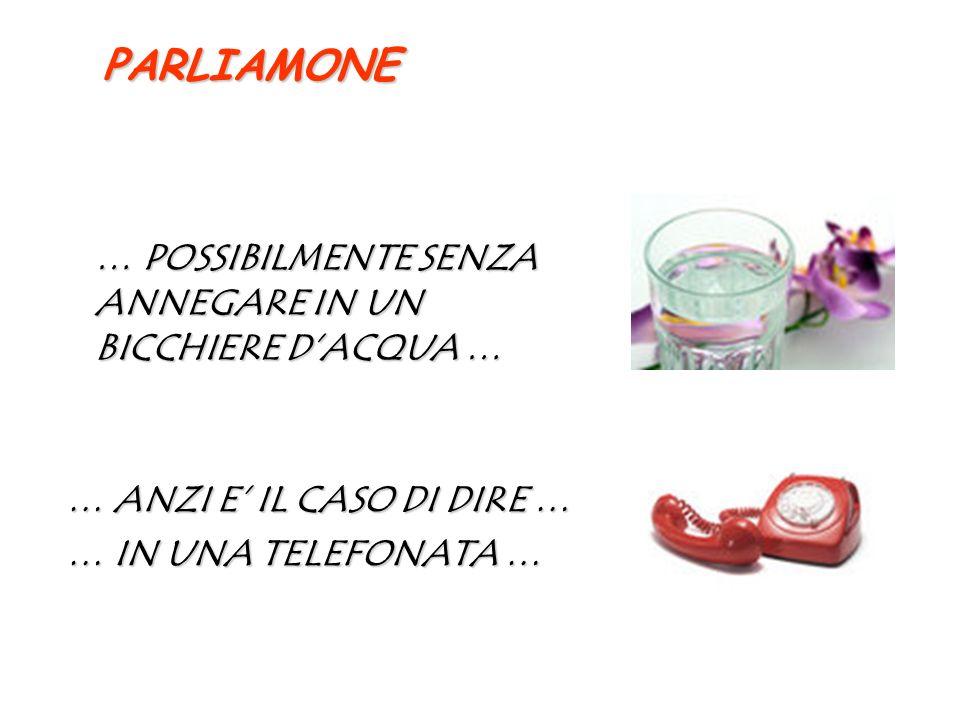 … POSSIBILMENTE SENZA ANNEGARE IN UN BICCHIERE DACQUA … … ANZI E IL CASO DI DIRE … … IN UNA TELEFONATA … PARLIAMONE