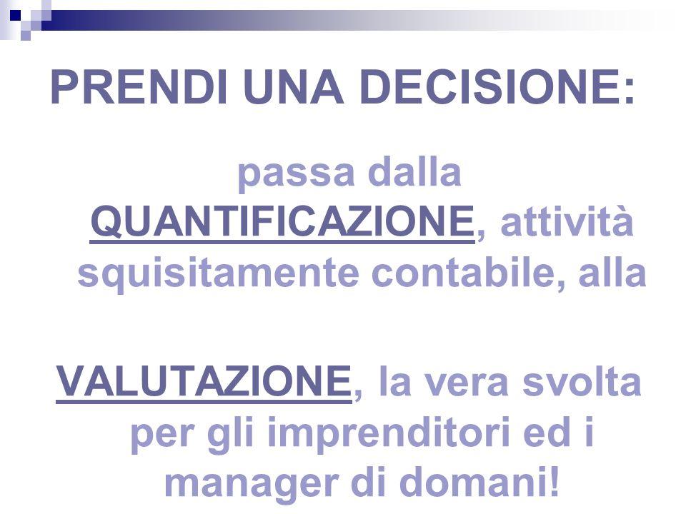 PRENDI UNA DECISIONE: passa dalla QUANTIFICAZIONE, attività squisitamente contabile, alla VALUTAZIONE, la vera svolta per gli imprenditori ed i manager di domani!