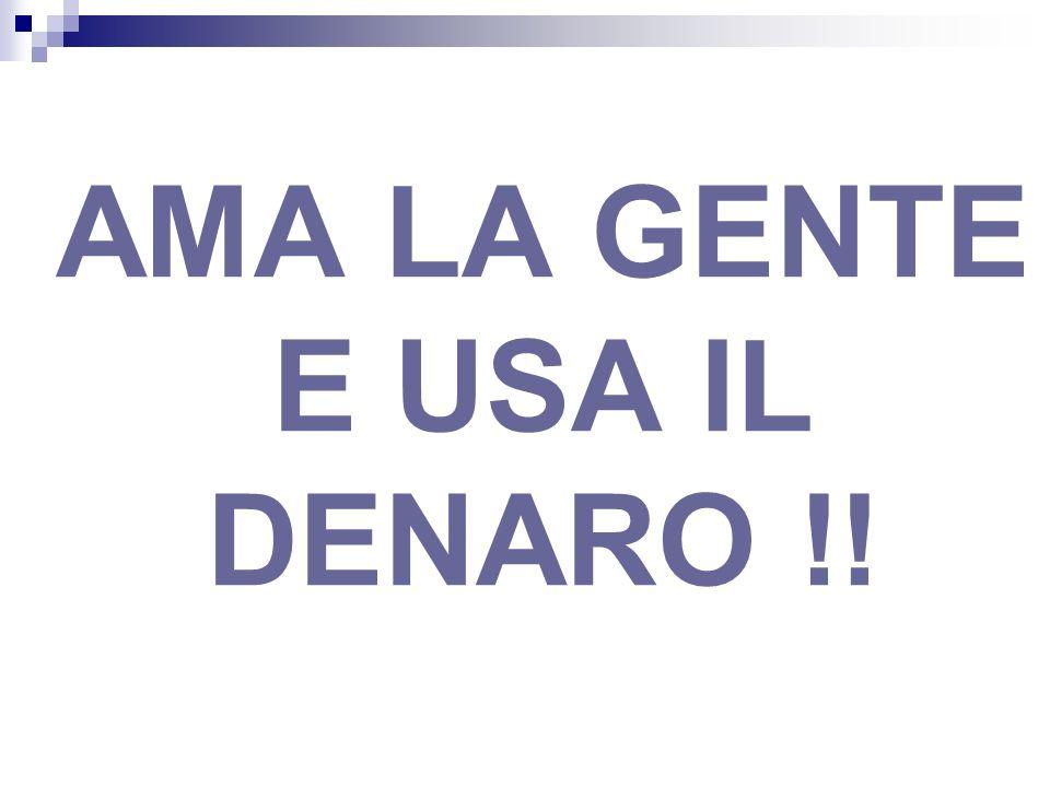 AMA LA GENTE E USA IL DENARO !!