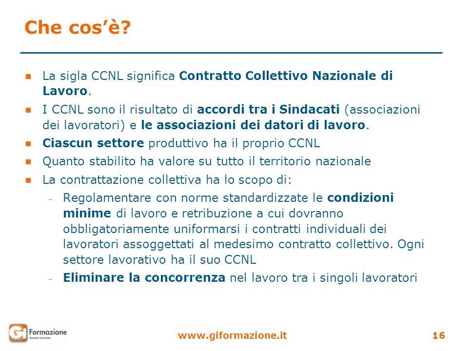 www.giformazione.it16 Che cosè? La sigla CCNL significa Contratto Collettivo Nazionale di Lavoro. I CCNL sono il risultato di accordi tra i Sindacati
