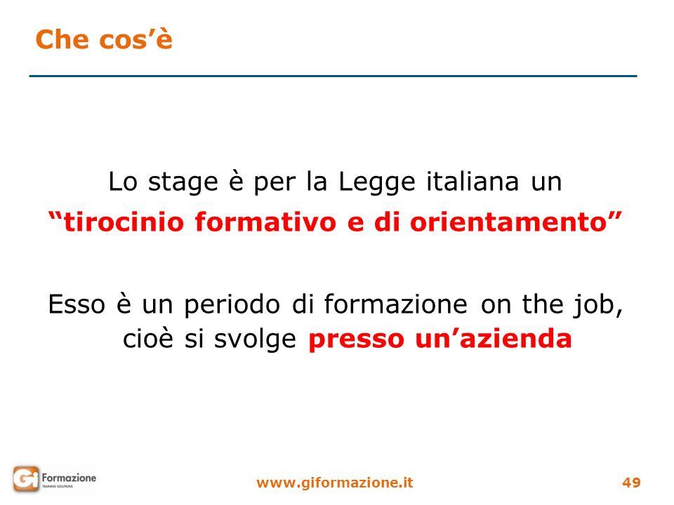 www.giformazione.it49 Che cosè Lo stage è per la Legge italiana un tirocinio formativo e di orientamento Esso è un periodo di formazione on the job, c