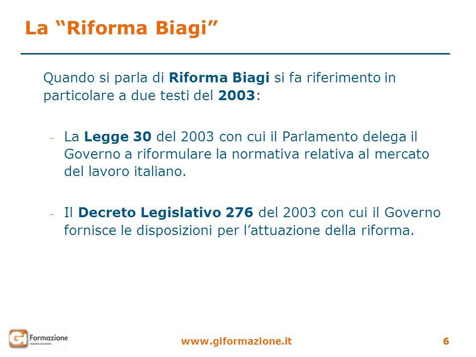 www.giformazione.it6 La Riforma Biagi Quando si parla di Riforma Biagi si fa riferimento in particolare a due testi del 2003: – La Legge 30 del 2003 c