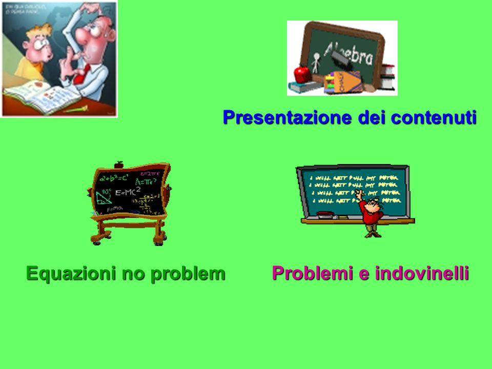 Presentazione dei contenuti Equazioni no problem Equazioni no problem Problemi e indovinelli Problemi e indovinelli