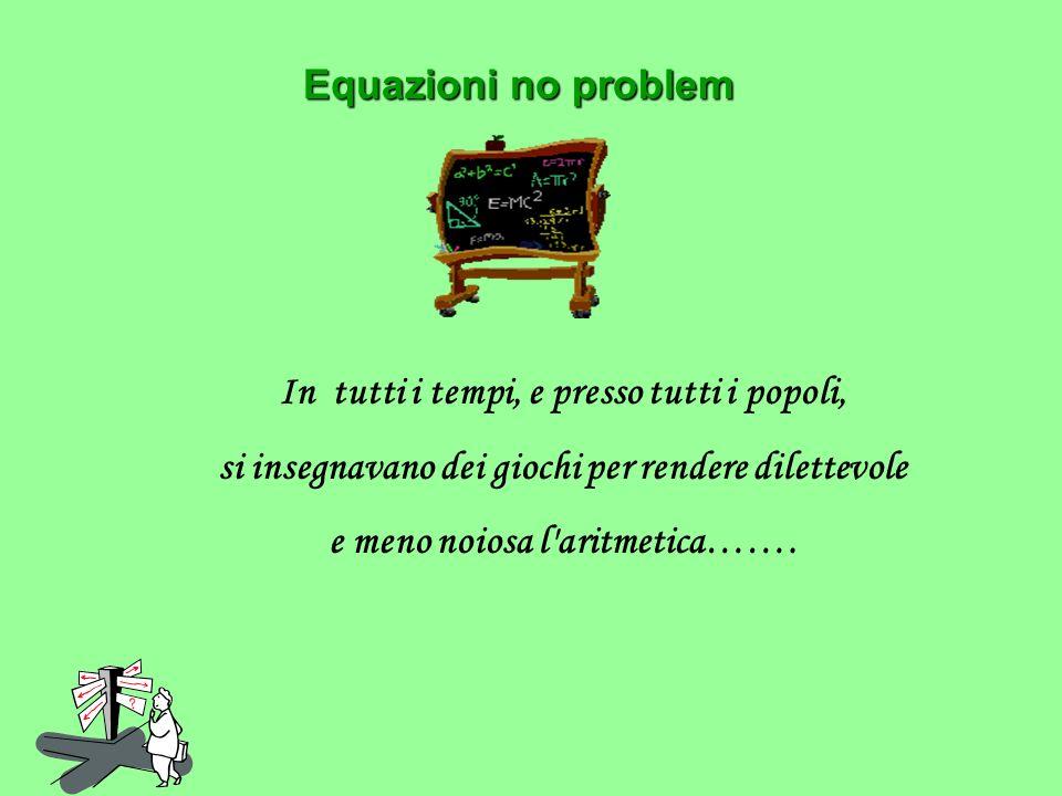 Equazioni no problem Equazioni no problem In tutti i tempi, e presso tutti i popoli, si insegnavano dei giochi per rendere dilettevole e meno noiosa l