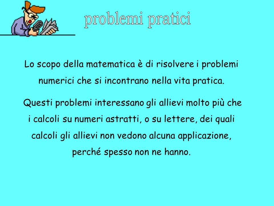 Lo scopo della matematica è di risolvere i problemi numerici che si incontrano nella vita pratica. Questi problemi interessano gli allievi molto più c