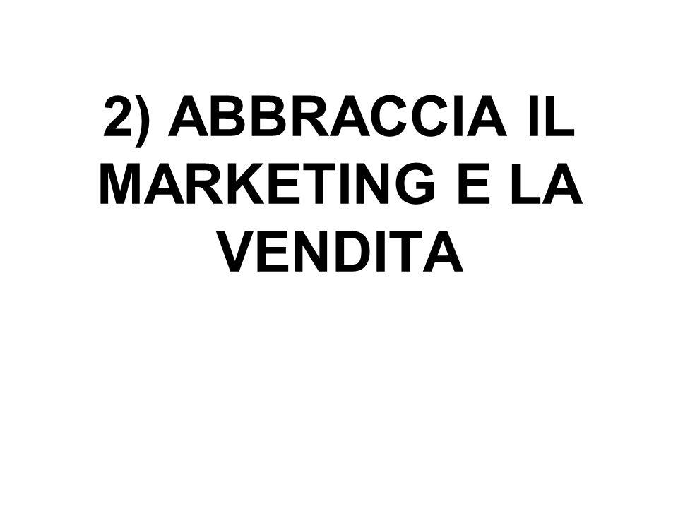 2) ABBRACCIA IL MARKETING E LA VENDITA