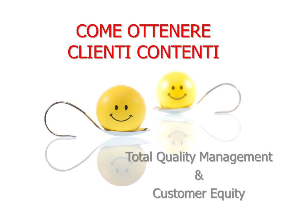 COME OTTENERE CLIENTI CONTENTI Total Quality Management & Customer Equity
