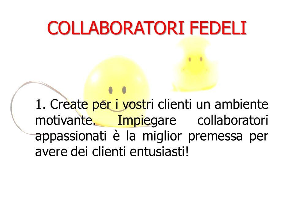 COLLABORATORI FEDELI 1. Create per i vostri clienti un ambiente motivante. Impiegare collaboratori appassionati è la miglior premessa per avere dei cl