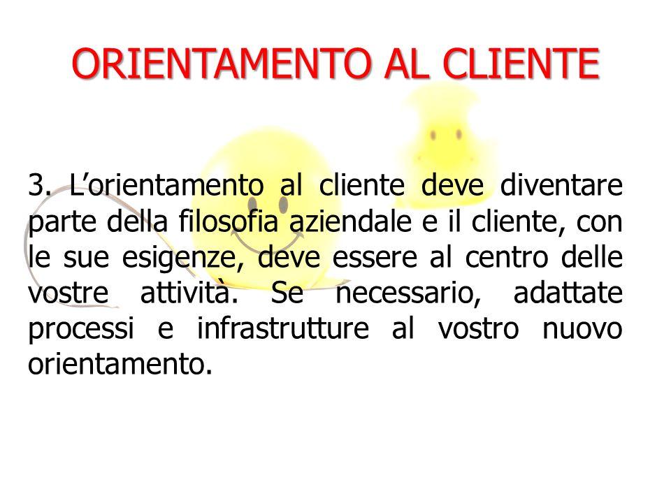 ORIENTAMENTO AL CLIENTE 3. Lorientamento al cliente deve diventare parte della filosofia aziendale e il cliente, con le sue esigenze, deve essere al c