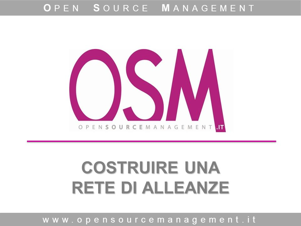 COSTRUIRE UNA RETE DI ALLEANZE www.opensourcemanagement.it O PEN S OURCE M ANAGEMENT