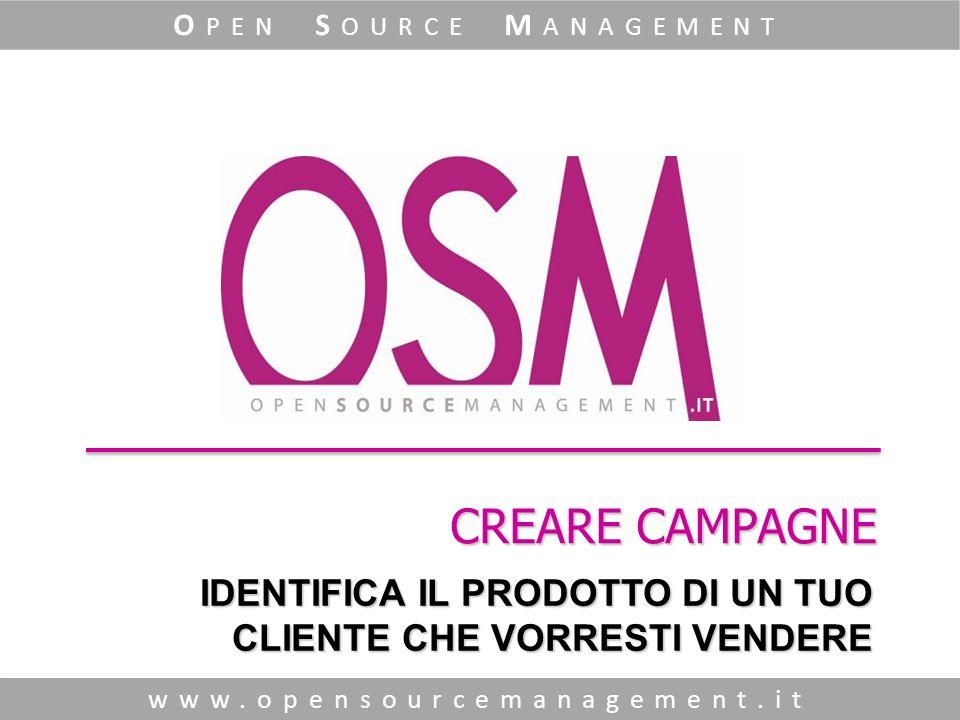 CREARE CAMPAGNE www.opensourcemanagement.it O PEN S OURCE M ANAGEMENT IDENTIFICA IL PRODOTTO DI UN TUO CLIENTE CHE VORRESTI VENDERE