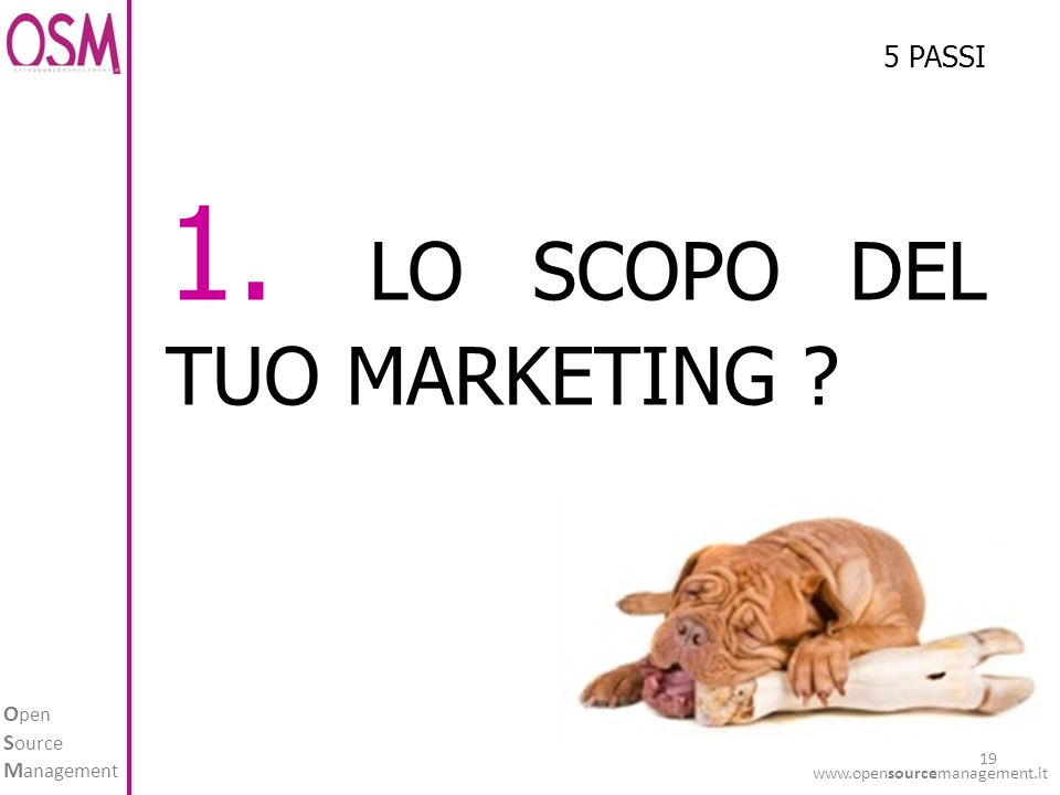 O pen S ource M anagement www.opensourcemanagement.it 19 1. LO SCOPO DEL TUO MARKETING ? 5 PASSI