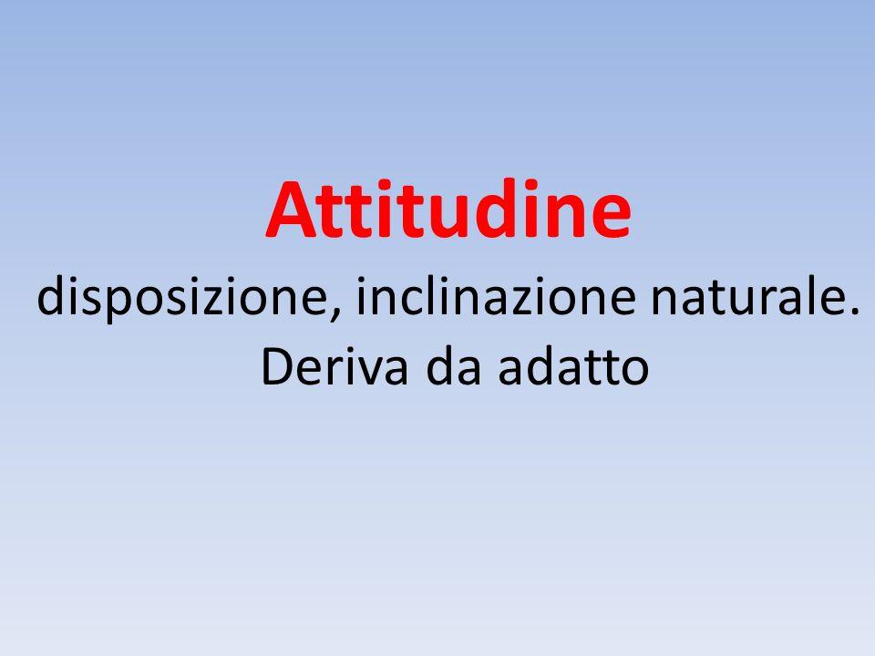 Attitudine disposizione, inclinazione naturale. Deriva da adatto