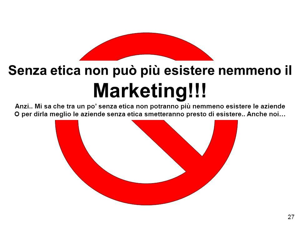 27 Senza etica non può più esistere nemmeno il Marketing!!! Anzi.. Mi sa che tra un po senza etica non potranno più nemmeno esistere le aziende O per