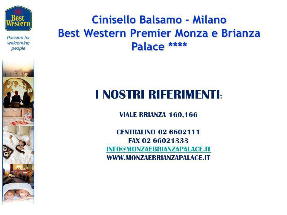 Cinisello Balsamo - Milano Best Western Premier Monza e Brianza Palace **** I NOSTRI RIFERIMENTI : VIALE BRIANZA 160,166 CENTRALINO 02 6602111 FAX 02 66021333 INFO@MONZAEBRIANZAPALACE.IT WWW.MONZAEBRIANZAPALACE.IT