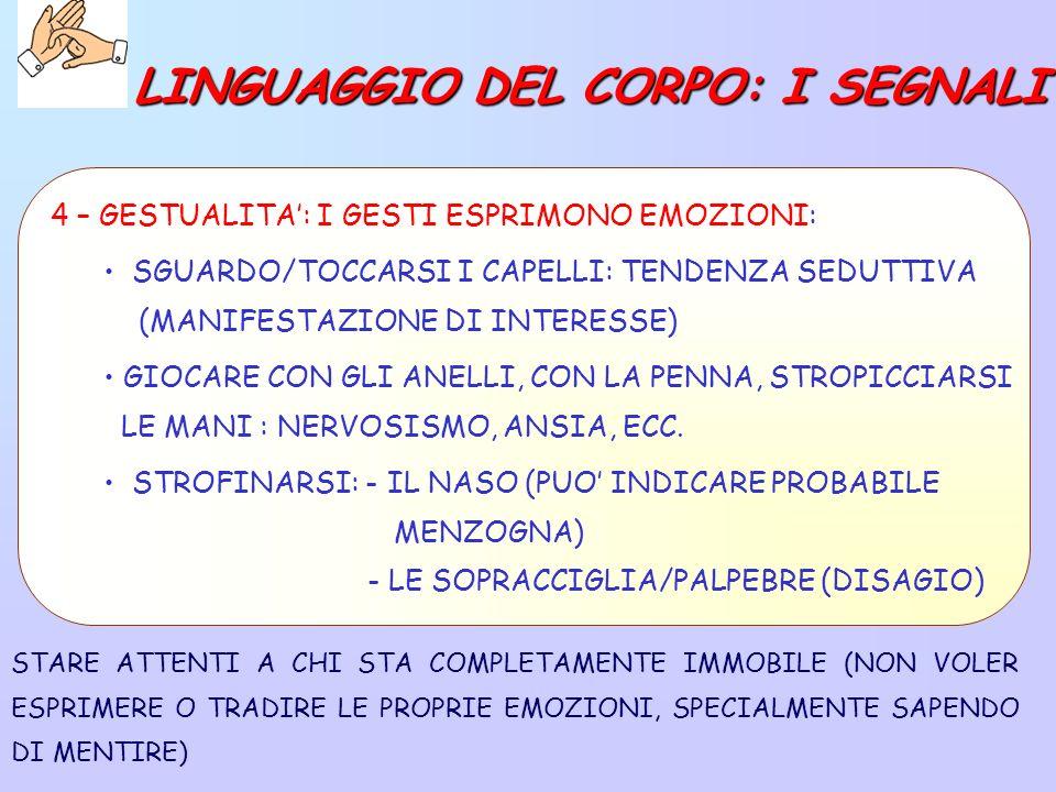 STARE ATTENTI A CHI STA COMPLETAMENTE IMMOBILE (NON VOLER ESPRIMERE O TRADIRE LE PROPRIE EMOZIONI, SPECIALMENTE SAPENDO DI MENTIRE) 4 – GESTUALITA: I GESTI ESPRIMONO EMOZIONI: SGUARDO/TOCCARSI I CAPELLI: TENDENZA SEDUTTIVA (MANIFESTAZIONE DI INTERESSE) GIOCARE CON GLI ANELLI, CON LA PENNA, STROPICCIARSI LE MANI : NERVOSISMO, ANSIA, ECC.