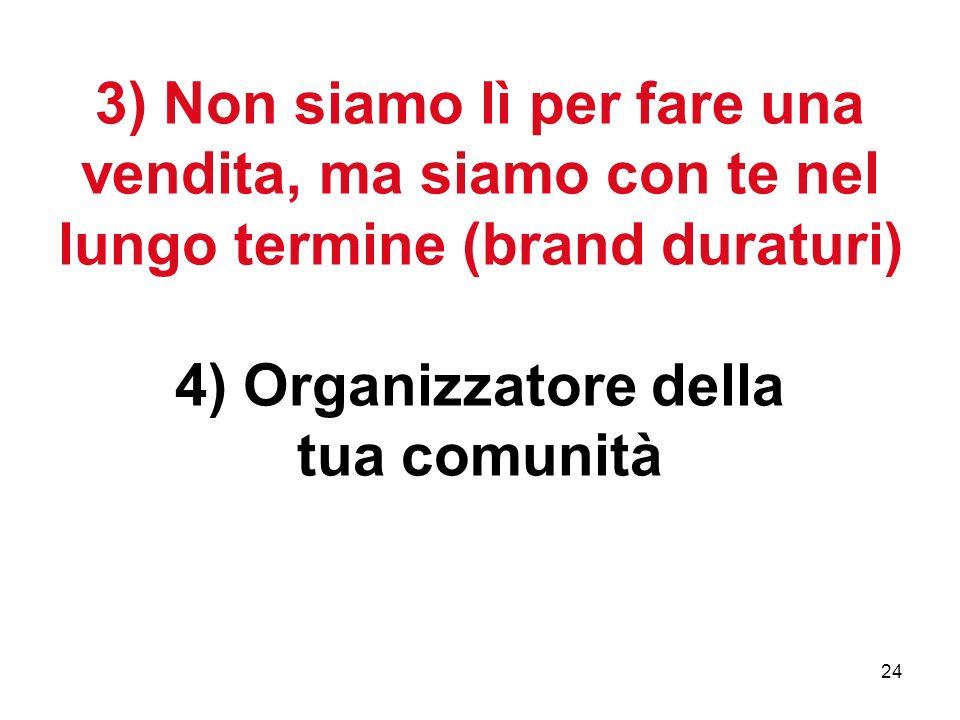 24 3) Non siamo lì per fare una vendita, ma siamo con te nel lungo termine (brand duraturi) 4) Organizzatore della tua comunità