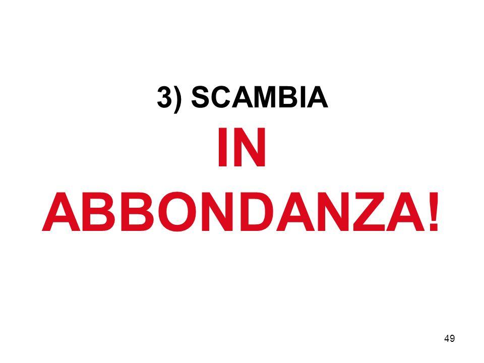 49 3) SCAMBIA IN ABBONDANZA!