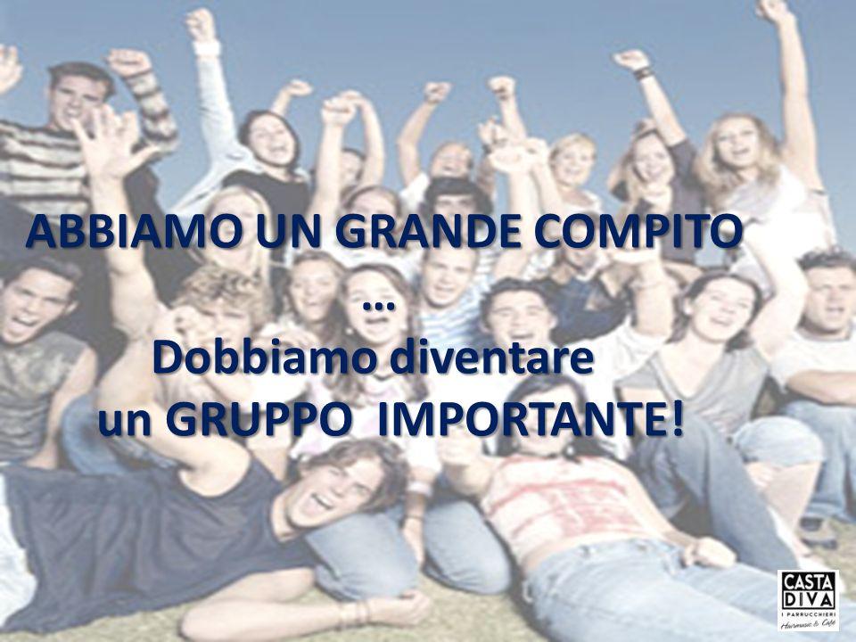 ABBIAMO UN GRANDE COMPITO … Dobbiamo diventare un GRUPPO IMPORTANTE! un GRUPPO IMPORTANTE!