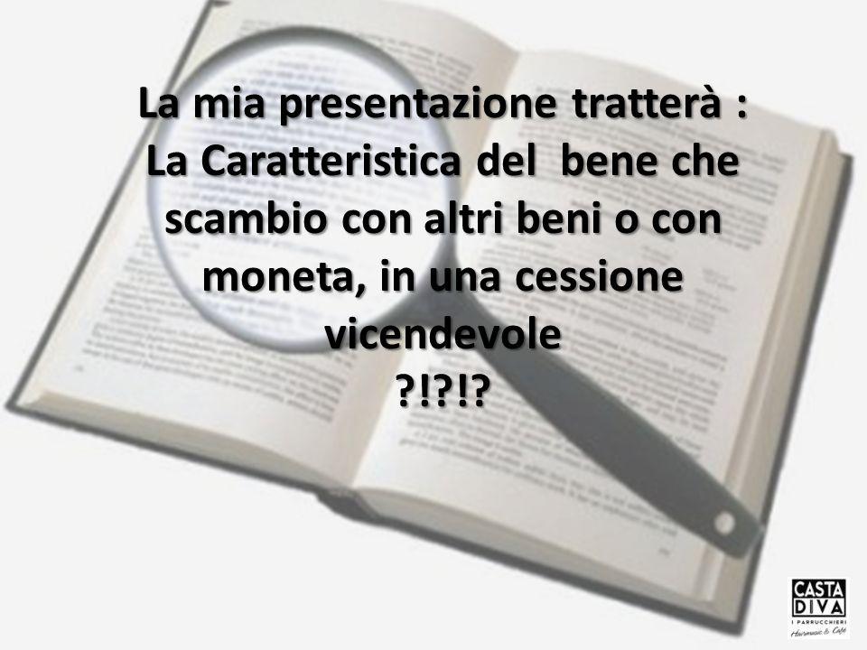 La mia presentazione tratterà : La Caratteristica del bene che scambio con altri beni o con moneta, in una cessione vicendevole ?!?!?