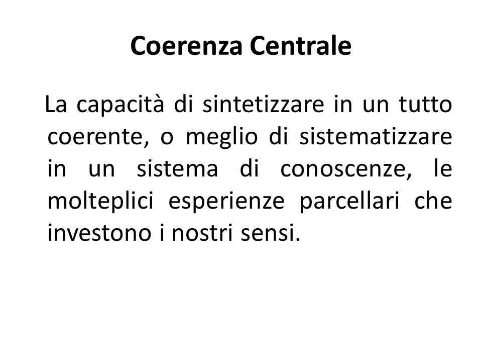 Coerenza Centrale La capacità di sintetizzare in un tutto coerente, o meglio di sistematizzare in un sistema di conoscenze, le molteplici esperienze p