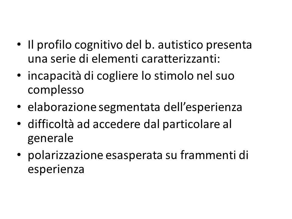 Il profilo cognitivo del b. autistico presenta una serie di elementi caratterizzanti: incapacità di cogliere lo stimolo nel suo complesso elaborazione