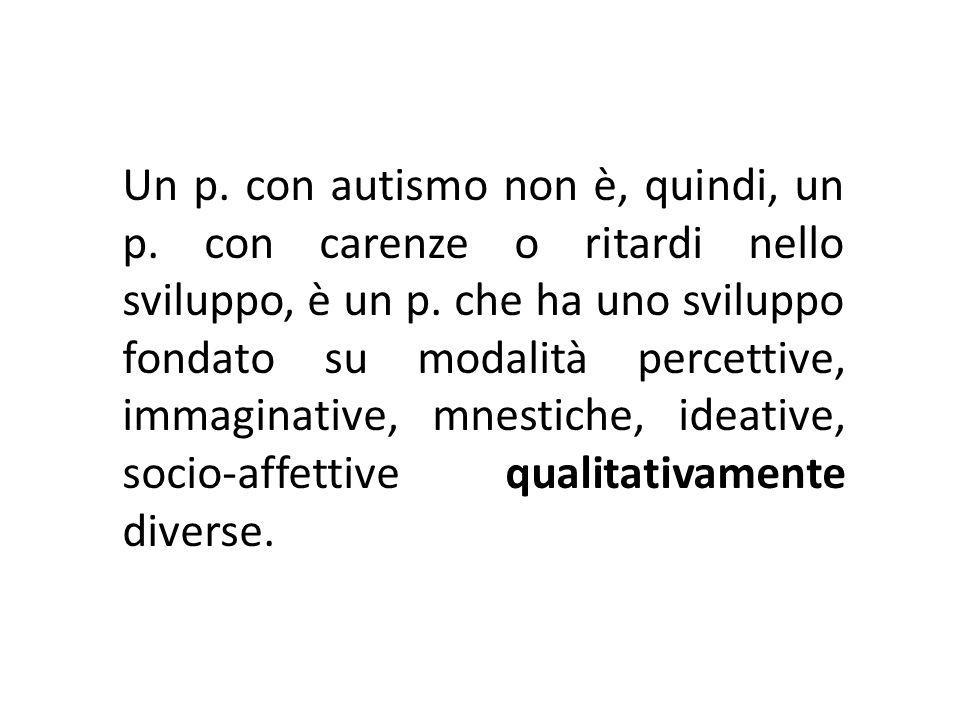 Un p. con autismo non è, quindi, un p. con carenze o ritardi nello sviluppo, è un p. che ha uno sviluppo fondato su modalità percettive, immaginative,