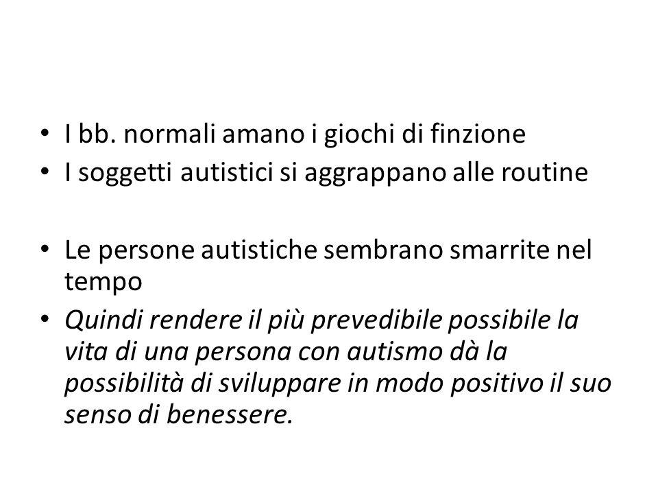 I bb. normali amano i giochi di finzione I soggetti autistici si aggrappano alle routine Le persone autistiche sembrano smarrite nel tempo Quindi rend