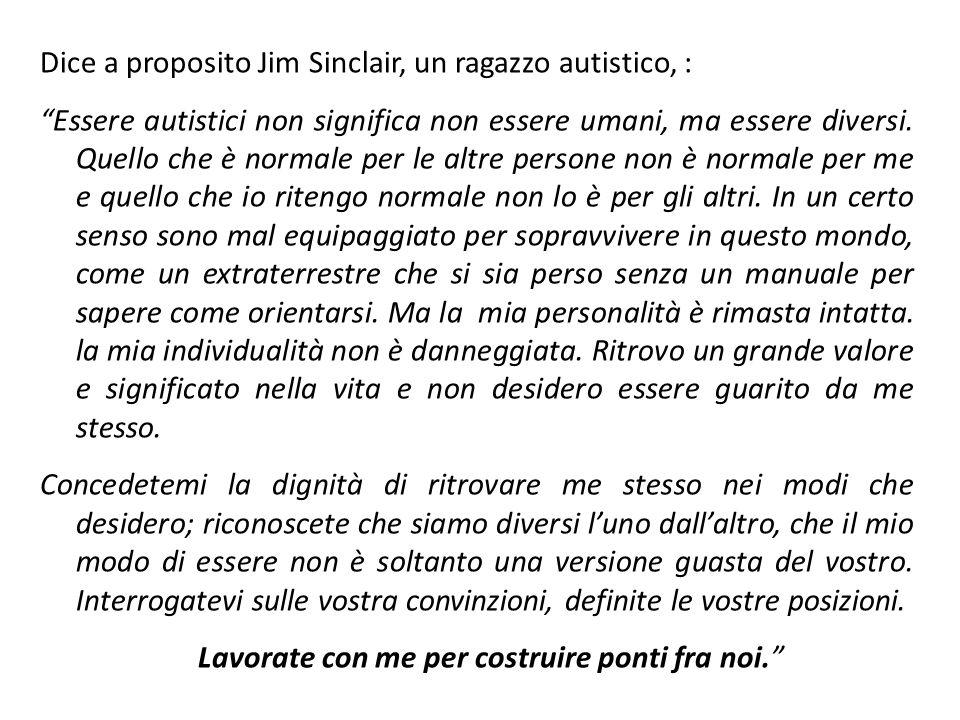 Dice a proposito Jim Sinclair, un ragazzo autistico, : Essere autistici non significa non essere umani, ma essere diversi. Quello che è normale per le