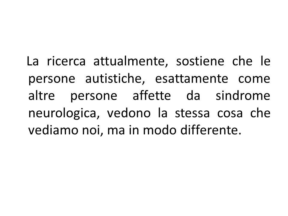 La ricerca attualmente, sostiene che le persone autistiche, esattamente come altre persone affette da sindrome neurologica, vedono la stessa cosa che