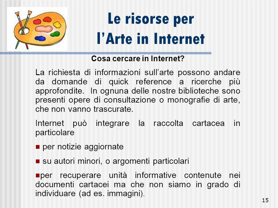 15 Le risorse per lArte in Internet Cosa cercare in Internet? La richiesta di informazioni sullarte possono andare da domande di quick reference a ric
