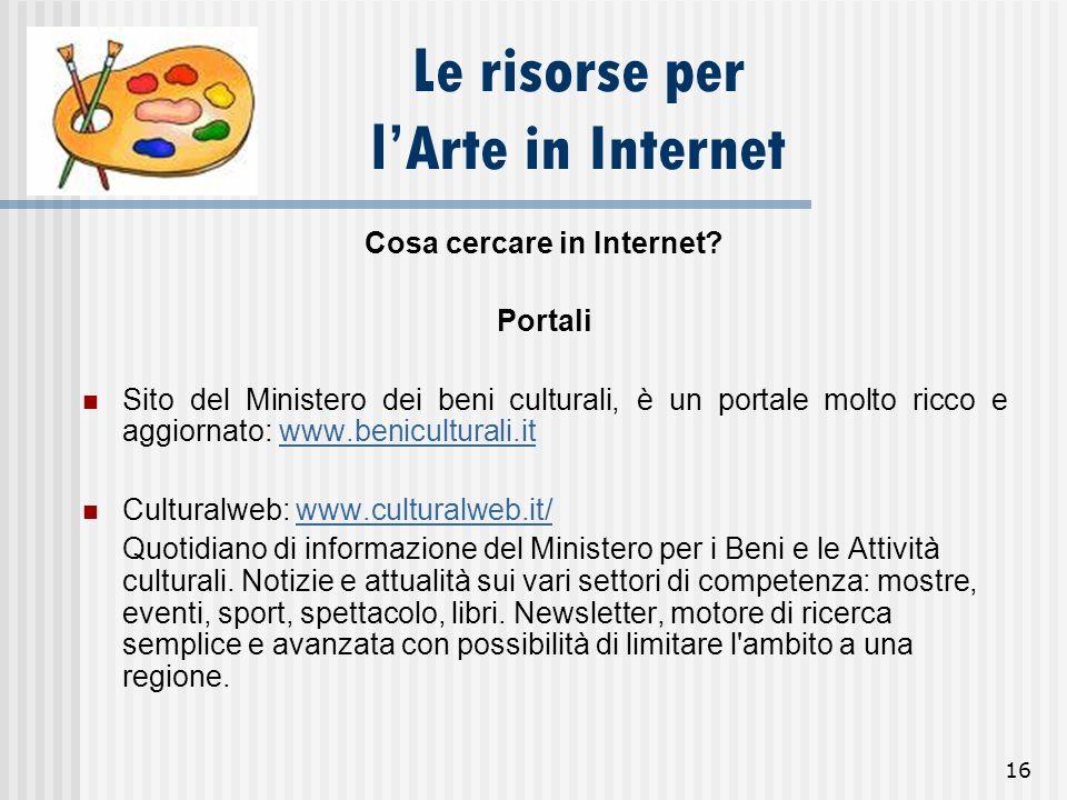 16 Le risorse per lArte in Internet Cosa cercare in Internet? Portali Sito del Ministero dei beni culturali, è un portale molto ricco e aggiornato: ww