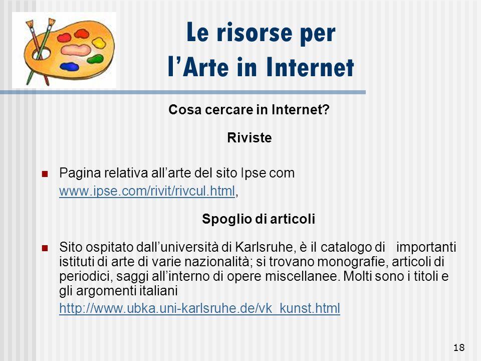 18 Le risorse per lArte in Internet Cosa cercare in Internet? Riviste Pagina relativa allarte del sito Ipse com www.ipse.com/rivit/rivcul.htmlwww.ipse