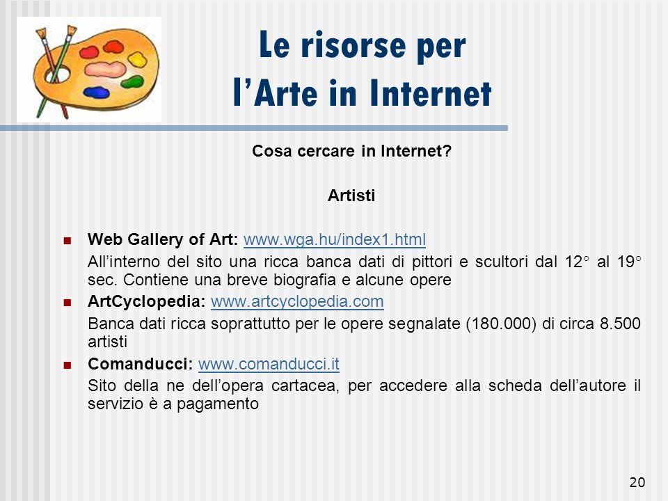 20 Le risorse per lArte in Internet Cosa cercare in Internet? Artisti Web Gallery of Art: www.wga.hu/index1.htmlwww.wga.hu/index1.html Allinterno del