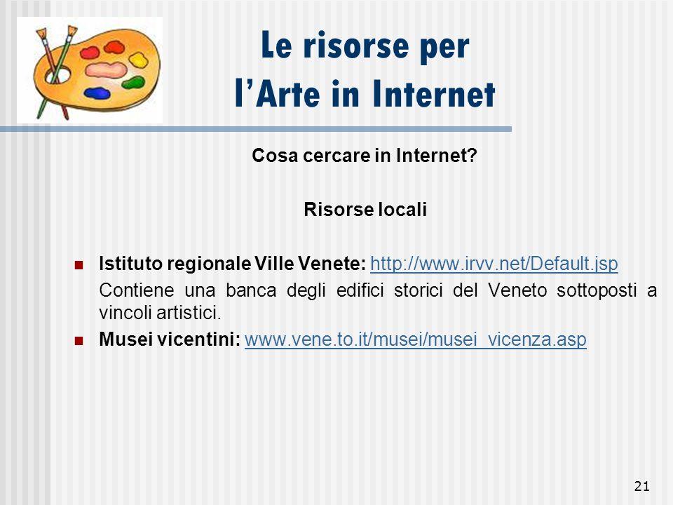 21 Le risorse per lArte in Internet Cosa cercare in Internet? Risorse locali Istituto regionale Ville Venete: http://www.irvv.net/Default.jsphttp://ww