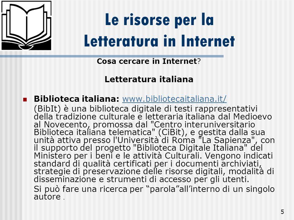 5 Le risorse per la Letteratura in Internet Cosa cercare in Internet? Letteratura italiana Biblioteca italiana: www.bibliotecaitaliana.it/www.bibliote