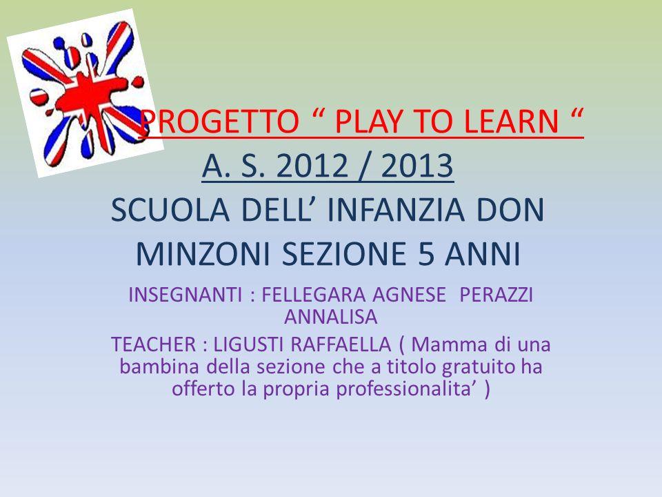 PROGETTO PLAY TO LEARN A. S. 2012 / 2013 SCUOLA DELL INFANZIA DON MINZONI SEZIONE 5 ANNI INSEGNANTI : FELLEGARA AGNESE PERAZZI ANNALISA TEACHER : LIGU