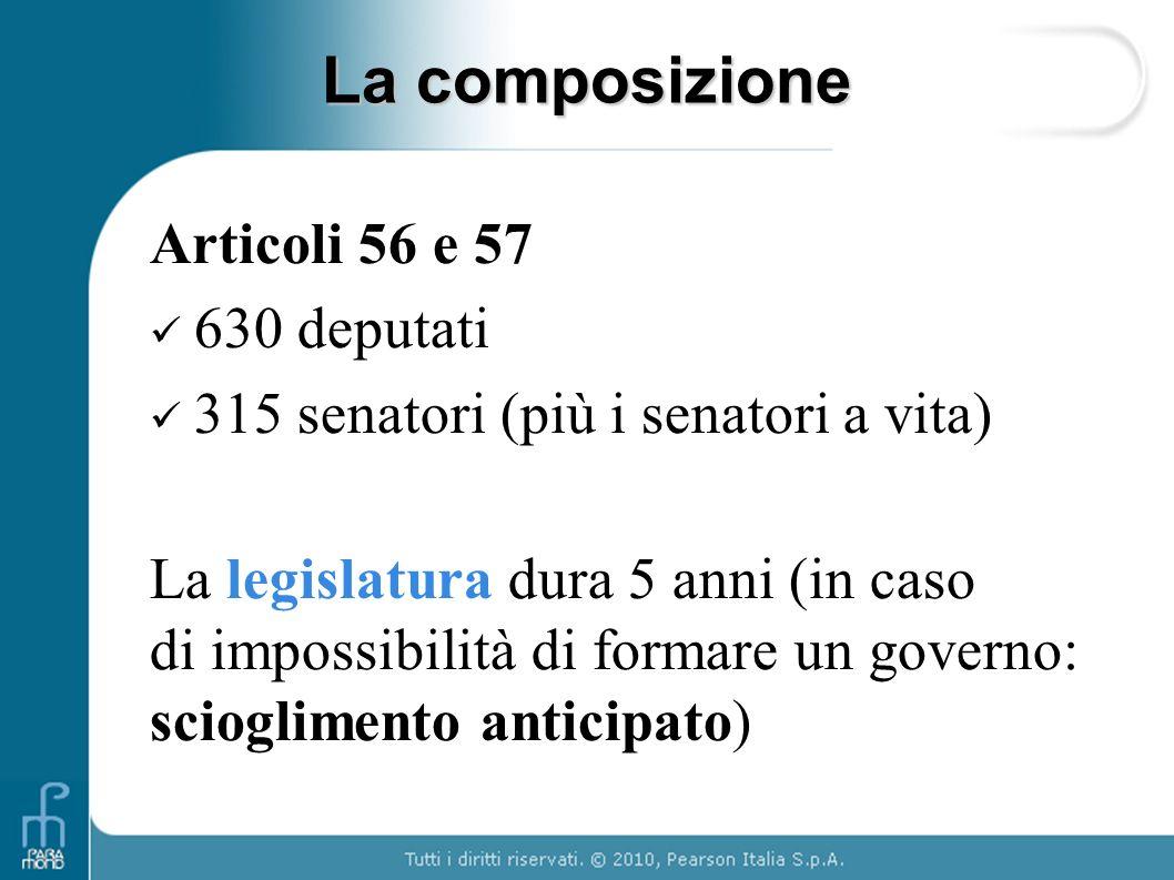 Articoli 56 e 57 630 deputati 315 senatori (più i senatori a vita) La legislatura dura 5 anni (in caso di impossibilità di formare un governo: sciogli