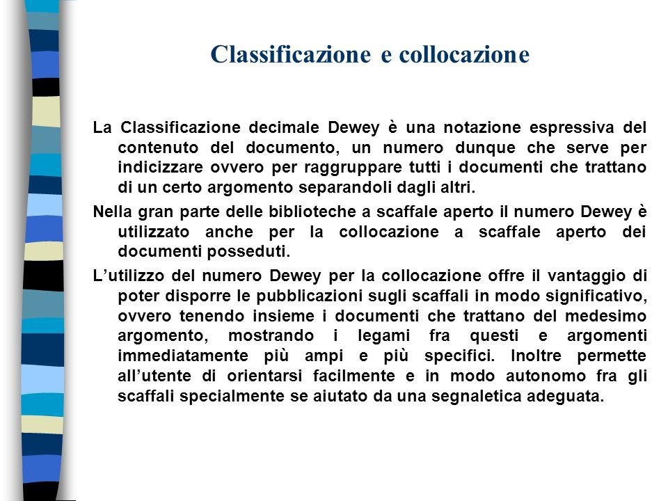 Classificazione e collocazione La Classificazione decimale Dewey è una notazione espressiva del contenuto del documento, un numero dunque che serve pe