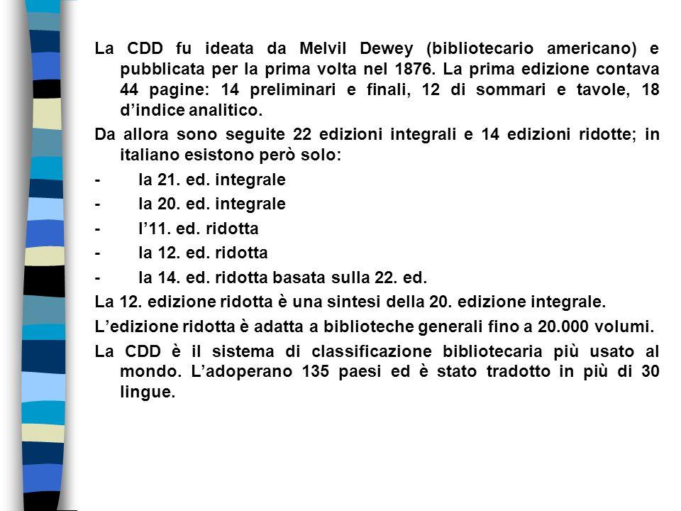 La CDD fu ideata da Melvil Dewey (bibliotecario americano) e pubblicata per la prima volta nel 1876. La prima edizione contava 44 pagine: 14 prelimina