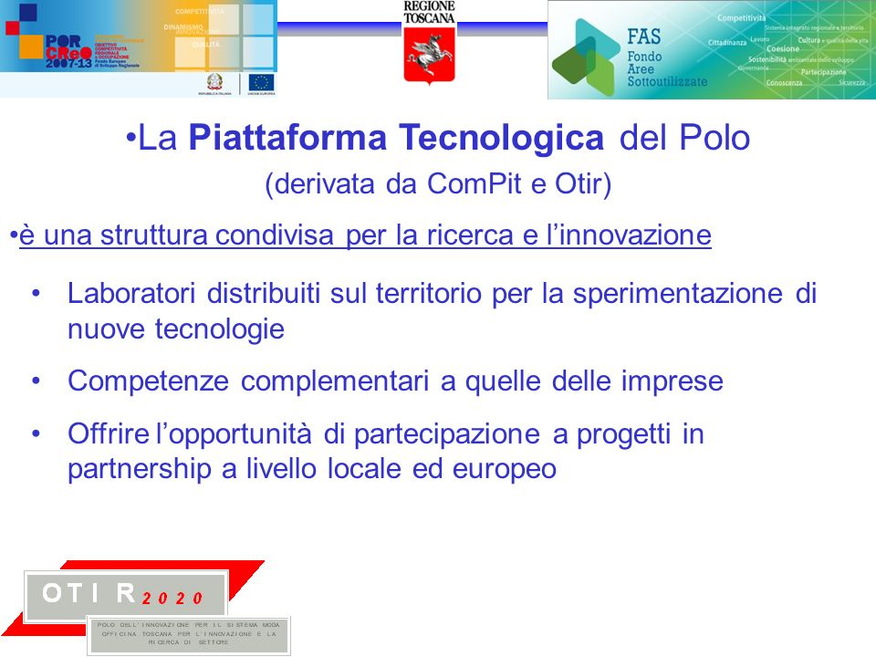La Piattaforma Tecnologica del Polo (derivata da ComPit e Otir) è una struttura condivisa per la ricerca e linnovazione Laboratori distribuiti sul territorio per la sperimentazione di nuove tecnologie Competenze complementari a quelle delle imprese Offrire lopportunità di partecipazione a progetti in partnership a livello locale ed europeo
