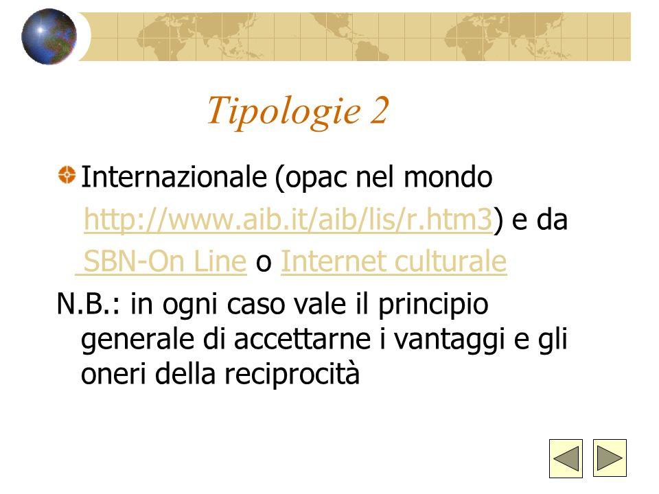 Tipologie 2 Internazionale (opac nel mondo http://www.aib.it/aib/lis/r.htm3) e dahttp://www.aib.it/aib/lis/r.htm3 SBN-On Line o Internet culturale SBN-On LineInternet culturale N.B.: in ogni caso vale il principio generale di accettarne i vantaggi e gli oneri della reciprocità